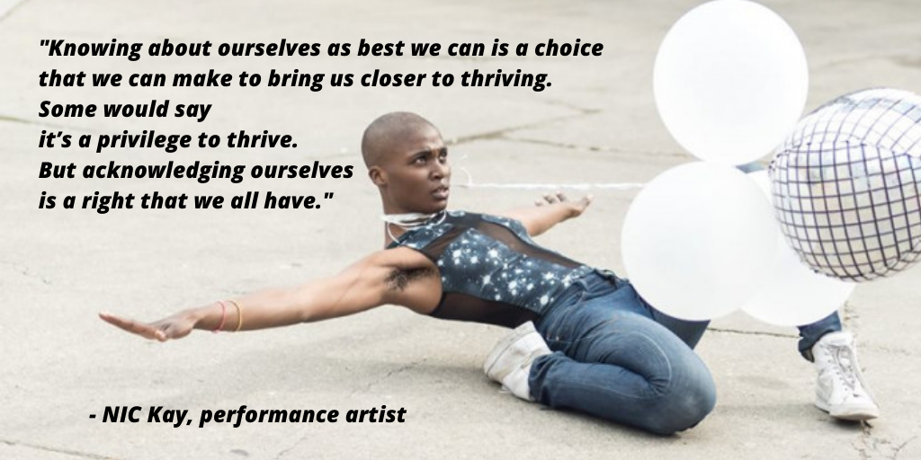 Image of NIC Kay with quote - knowing about ourselves as best we can is a choice that we can make to bring us closer to thriving. Some would say it's a privilege to thrive. But acknowledging ourselves is a right that we all have.