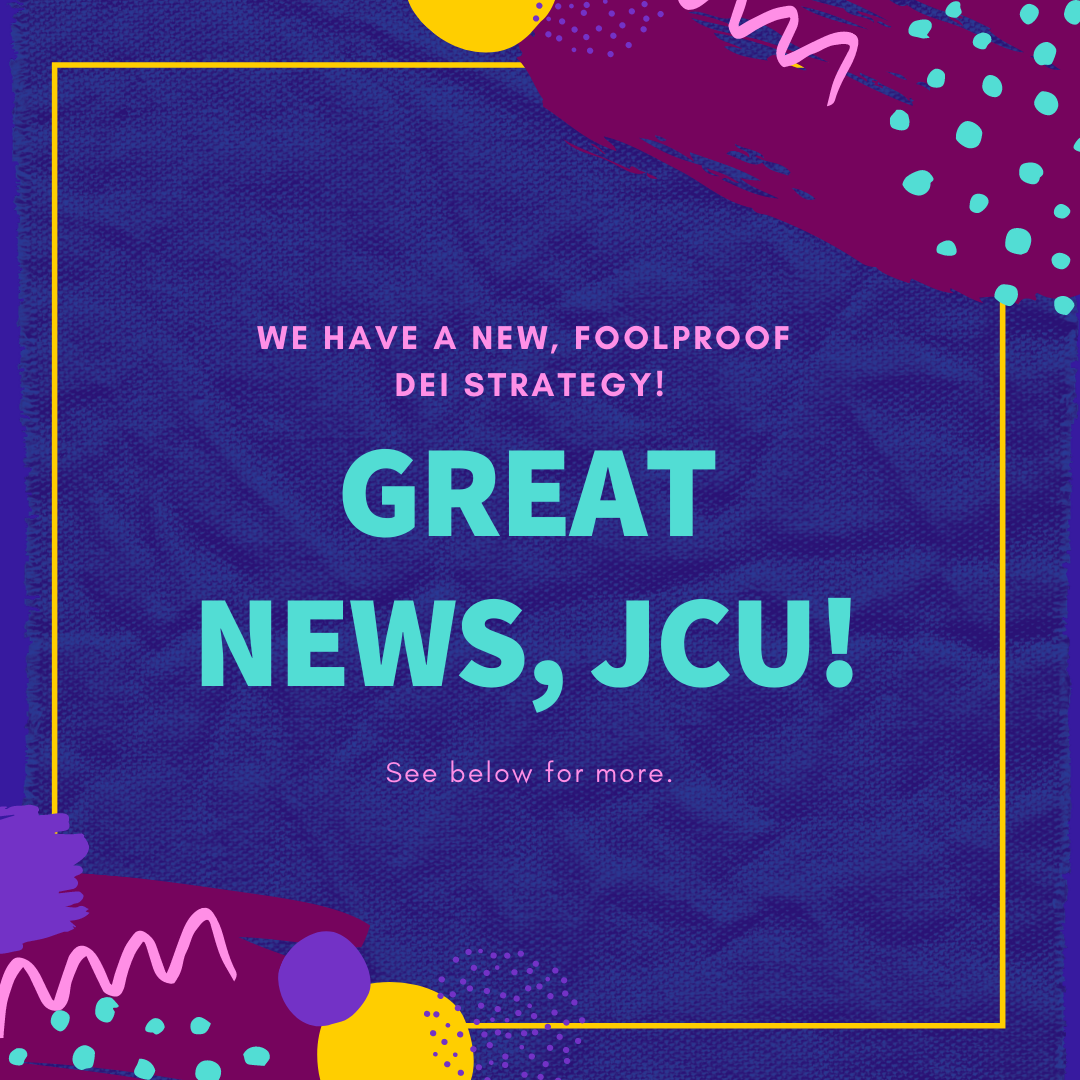 We have a new foolproof DEI strategy - Great news JCU. See below for more.