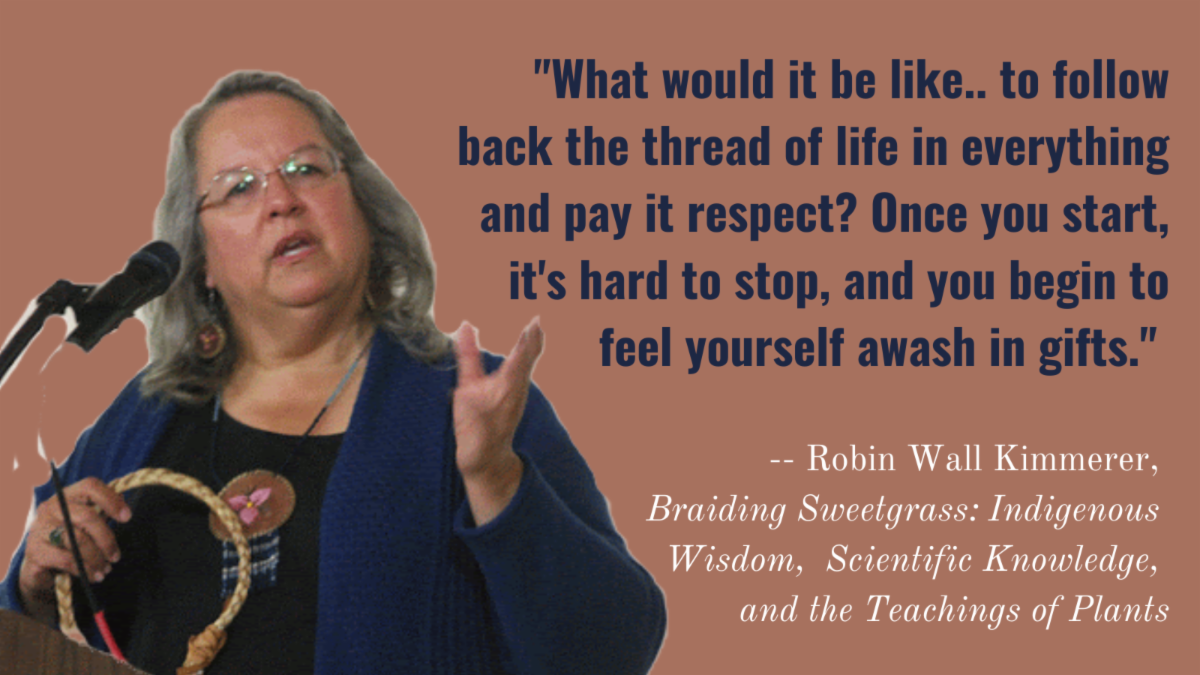 What would it be like.. to follow back the thread of life in everything and pay it respect. Once you start it's hard to stop and you begin to feel yourself awash in gifts. - Robin Wall Kimmerer - Braiding Sweetgrass