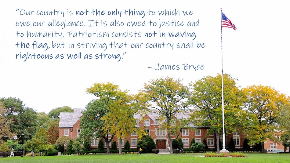 Flag and quote - Our country is not the only thing to which we owe our allegiance. It is also owed to justice and to humanity. Patriotism consists not in waving the flag but in striving that our country shall be righteous as well as strong. - James Bryce