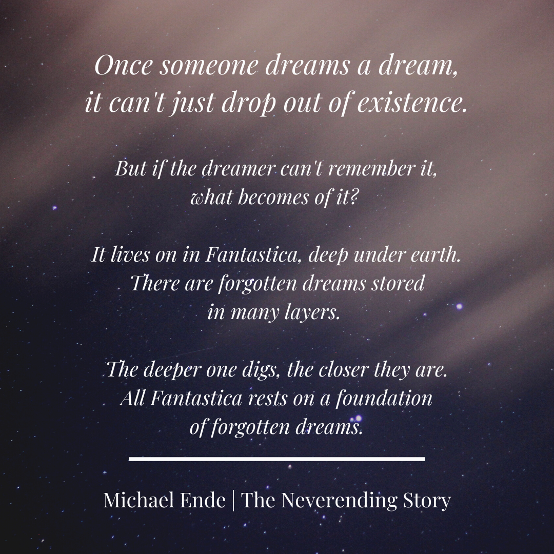 """Quote from The Neverending Story by Michael Ende that starts """"Once someone dreams a dream, it can't just drop out of existence. But if the dreamer can't remember it, what becomes of it?"""""""