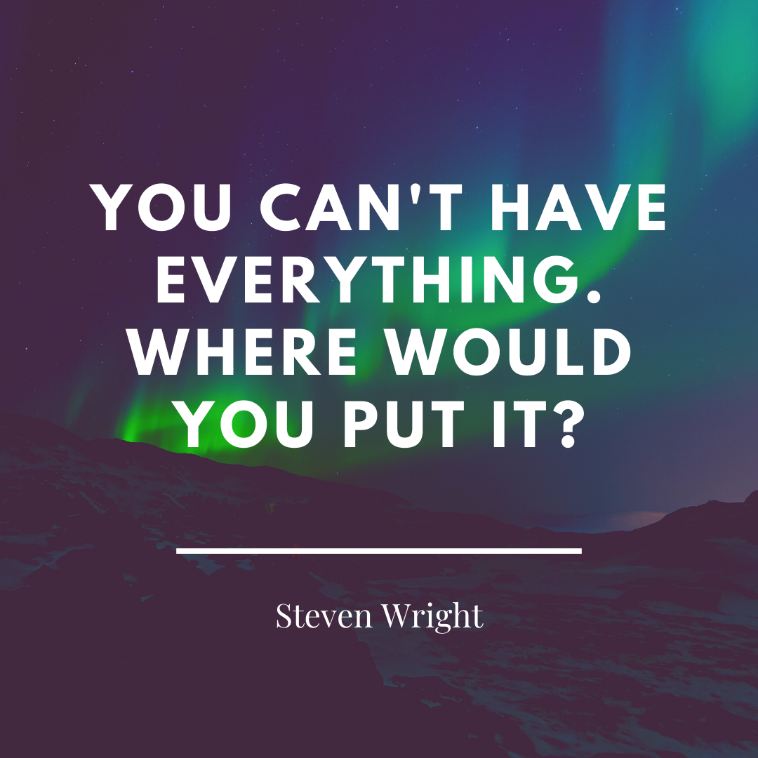 """Quote from Steven Wright: """"You can't have everything. Where would you put it?"""""""