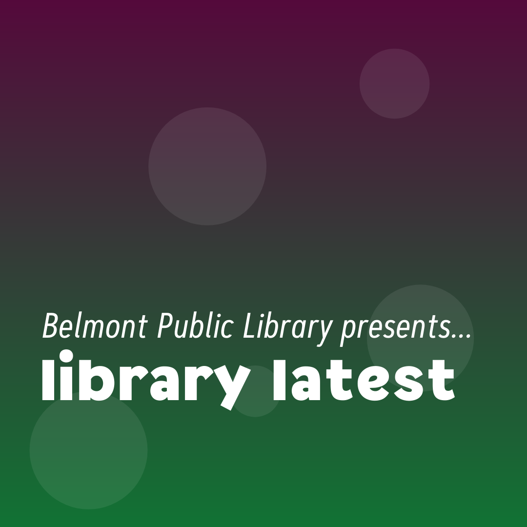 """Text on a purple and green background reads """"Belmont Public Library presents library latest"""""""