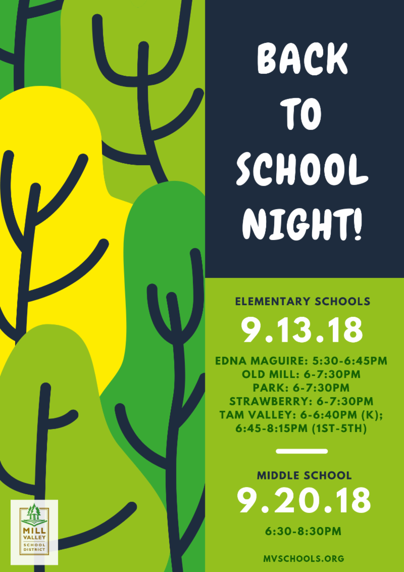 Back to school  night flyer; Elementary 9/13/18 Edna Maguire 5:30-6:45pm, Old Mill 6-7:30pm, Park 6-7:30pm, Strawberry 6-7:30pm, Tam Valley 6-6:40pm kindergarten, 6:45-8:15, 1st to 5th. Middle School 9/20/18 6:30-8:30pm
