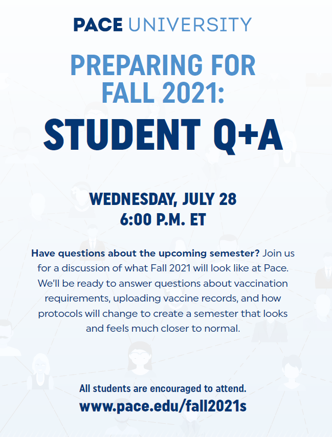 PREPARING FOR FALL 2021: STUDENT Q+A WEDNESDAY, JULY 28 6:00 P.M. ET Have questions about the upcoming semester? Join us for a discussion of what Fall 2021 will look like at Pace. We'll be ready to answer questions about vaccination requirements, uploading