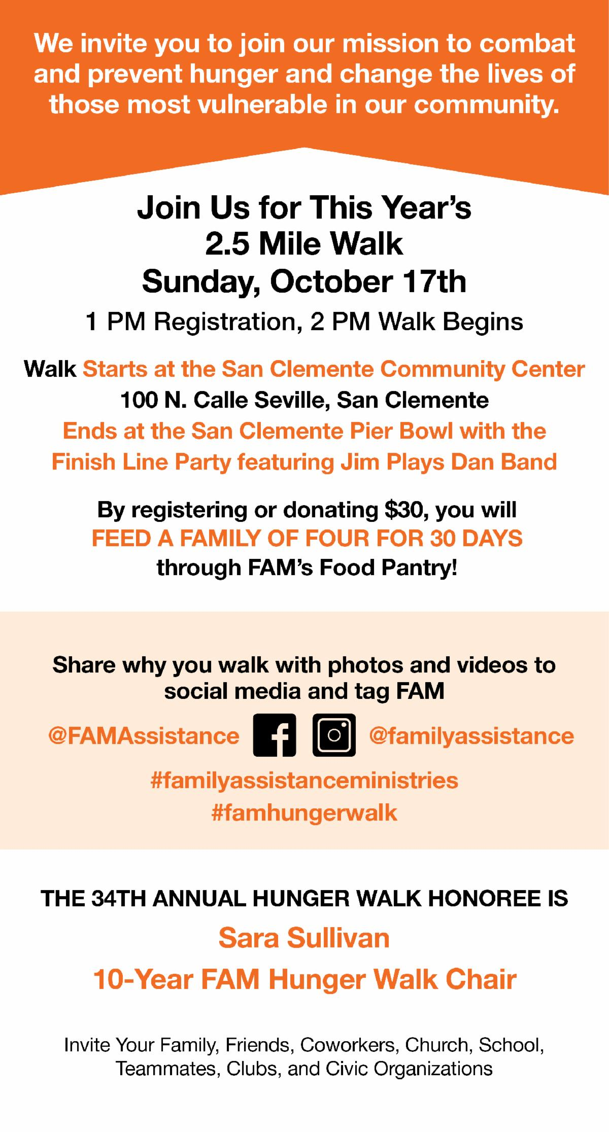 We invite you to join our mission to combat and prevent hunger and change the lives of those most vulnerable in our community.  Join Us for This Year?s 2.5 Mile Walk Sunday, October 17th 1 PM Registration, 2 PM Walk Begins  Walk Starts at the San Clemente Community Center100 N. Calle Seville, San ClementeEnds at the San Clemente Pier Bowl with the Finish Line Party featuring Jim Plays Dan Band By registering or donating $30, you will FEED A FAMILY OF FOUR FOR 30 DAYS through FAM?s Food Pantry! Share why you walk with photos and videos to social media and tag FAM @FAMAssistance @familyassistance #familyassistanceministries #famhungerwalk  The 34th Annual Hunger Walk Honoree is Sara Sullivan 10-Year FAM Hunger Walk Chair  Invite Your Family, Friends, Coworkers, Church, School, Teammates, Clubs, and Civic Organizations