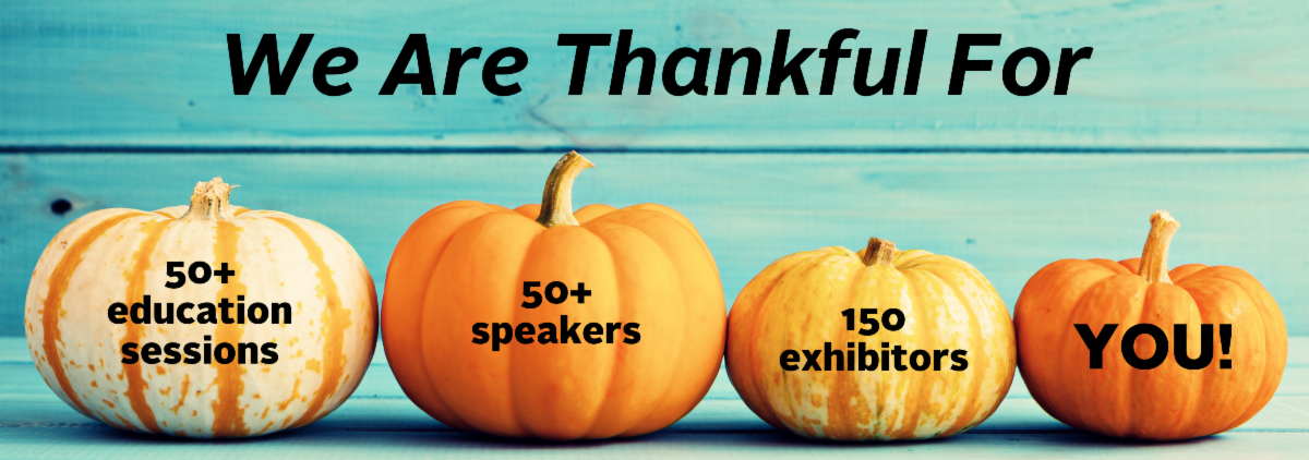 We Are Thankful For education sessions - speakers - exhibitors - YOU!
