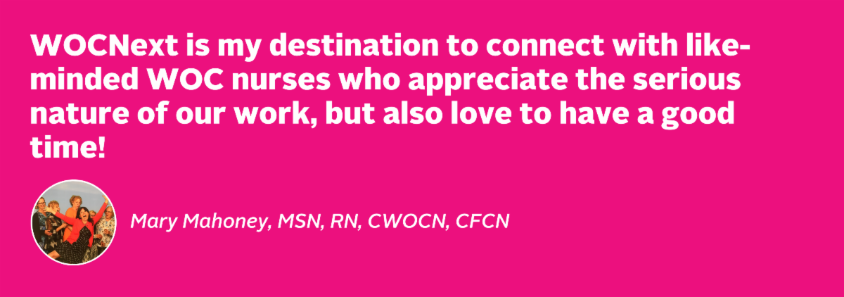 WOCNext is my destination to connect with like-minded WOC nurses who appreciate the serious nature of our work but also love to have a good time!