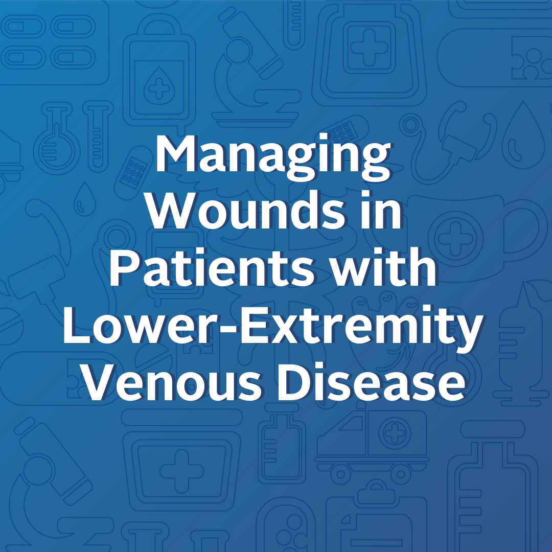 Managing Wounds in Patients with Lower Extremity Venous Disease