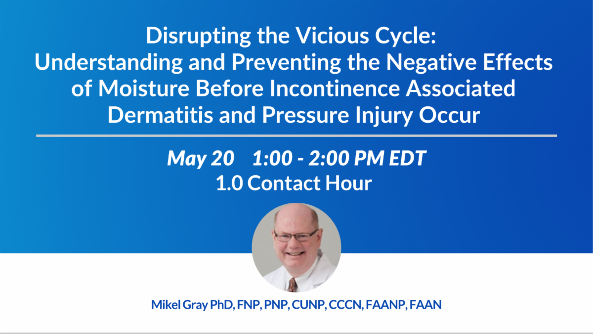 Disrupting the Vicious Cycle: Understanding and Preventing the Negative Effects of Moisture Before Incontinence Associated Dermatitis and Pressure Injury Occur