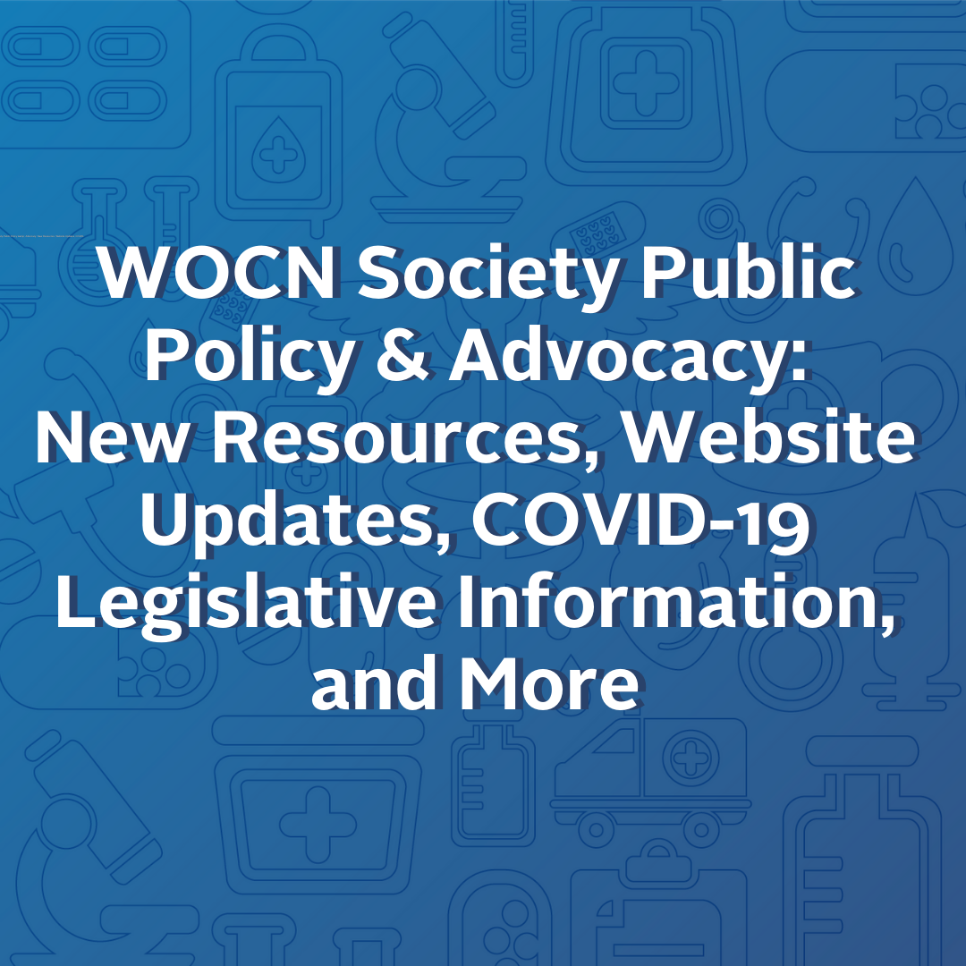 WOCN Society Public Policy & Advocacy:                                                                                     New Resources, Website Updates, COVID-19 Legislative Information, and More