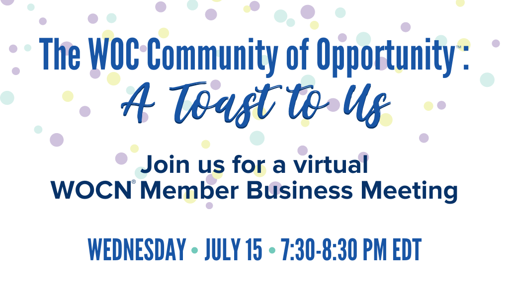 Save the Date. The WOC Community of Opportunity - A Toast To Us. Join us for a virtual WOCN Member Business Meeting. Wednesday, July 15 from 730-830 PM EDT.