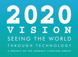 2020 Vision. Seeing the world through technology. A project of the Vermont Curators Group.