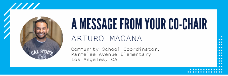 •A message from your co-chair Arturo Magana, Community School Coordinator, Parmelee Avenue Elementary School, Los Angeles, CA