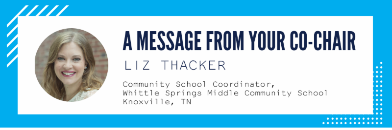 •	A message from your co-chair Liz Thacker - Community School Coordinator, Whittle Springs Middle Community School, Knoxville, TN