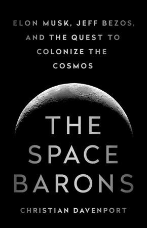 The Space Barons: Elon Musk, Jeff Bezos, and the quest to colonize the cosmos by Christian Davenport.