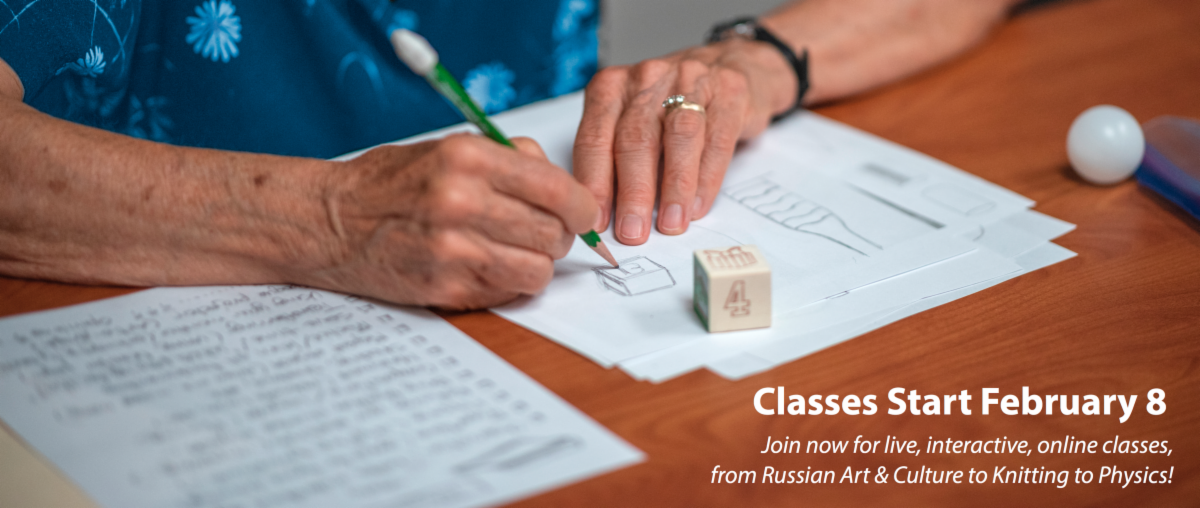 Classes Start February 8 Join now for live, interactive, online classes, from Russian Art & Culture to Knitting to Physics!