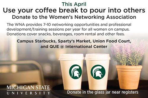 image of coffee cups with information to donate to the Womens Networking Association in April at Starbucks and Sparty Market and other locations