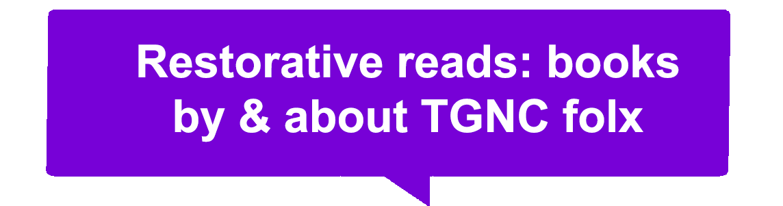 """Purple speech bubble with white text that says """"Restorative reads: books by & about TGNC folx"""""""