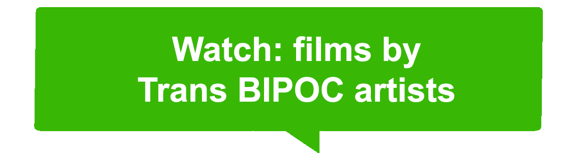 "Green speech bubble that reads ""watch films by Trans BIPOC artists"""