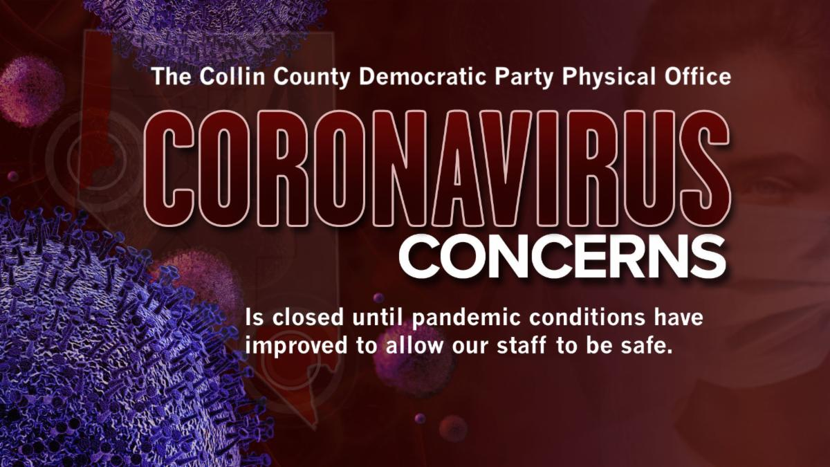 Collin County Democratic Party Physical Office is closed due to Coronavirus Concerns until pandemic conditions allow us to reopen