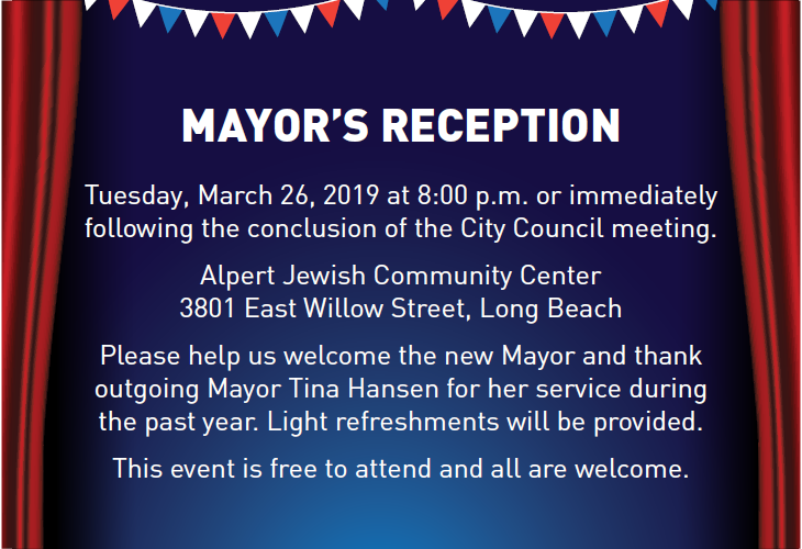 Mayors Reception Tuesday March 26 8 pm at the Alpert JCC 3801 East Willow Street Long Beach. Help us welcome the new mayor and thank the outgoing mayor for her service. Refreshments provided, this event is free and all are welcome.