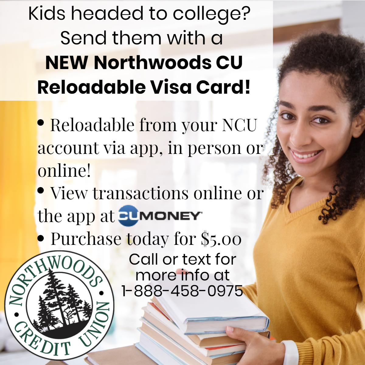 Kids heading to college? Send them with a NEW Northwoods CU reloadable Visa Card!  They are reloadable from your NCU account via app, in person or online! You can see transactions on the app or online at CU Money. PUrchase today for $5.00.  NCU Logo. Call