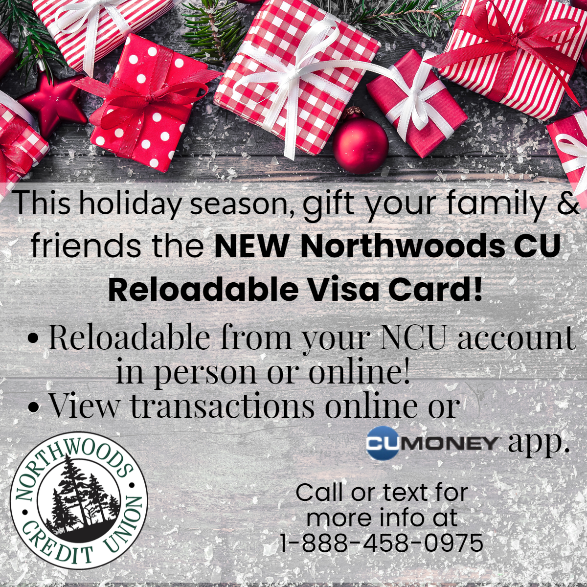 This holiday season, gift your family and friends the NEW Northwoods CU Reloadable Visa Gift Card! Reloadable from your NCU account in person or online! View transactions online or on the CUmoney app! Call or test us for more info at 1-888-458-0975.