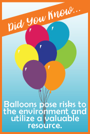 Did You Know...Balloons pose risks to the environment and utilize a valuable resource.