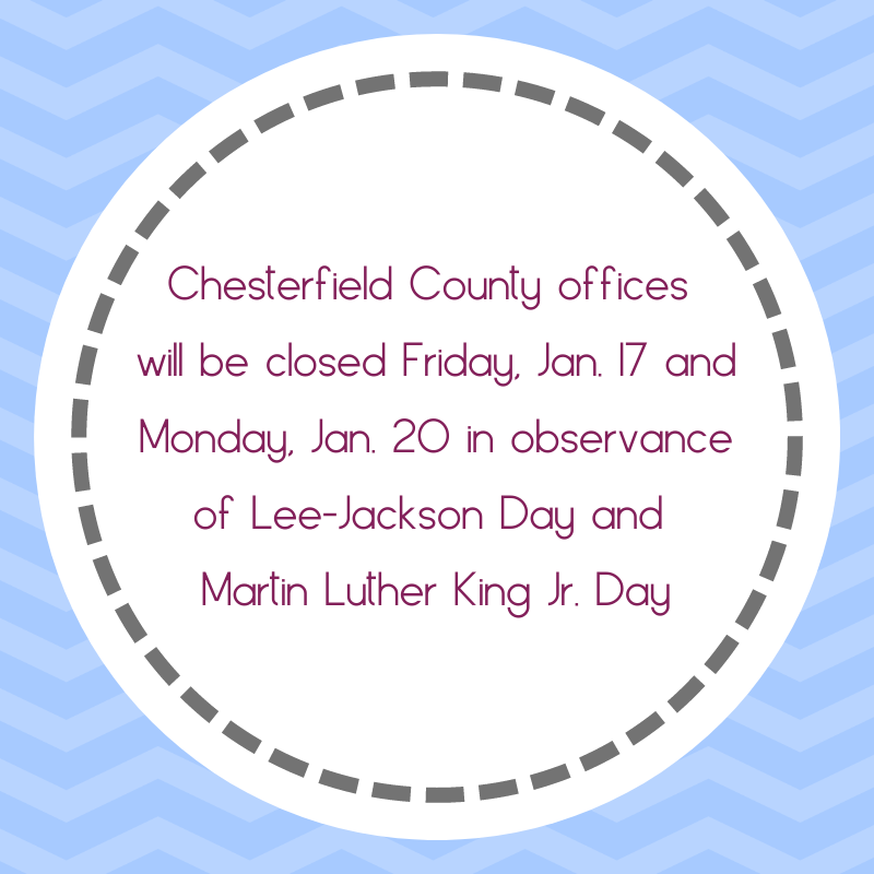 Chesterfield County offices will be closed Friday Jan 17 and Monday Jan 20 in observance of Lee Jackson Day and Martin Luther King Jr Day