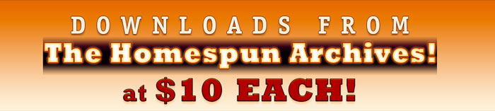 Downloads From the Homespun Archives at $10 Each