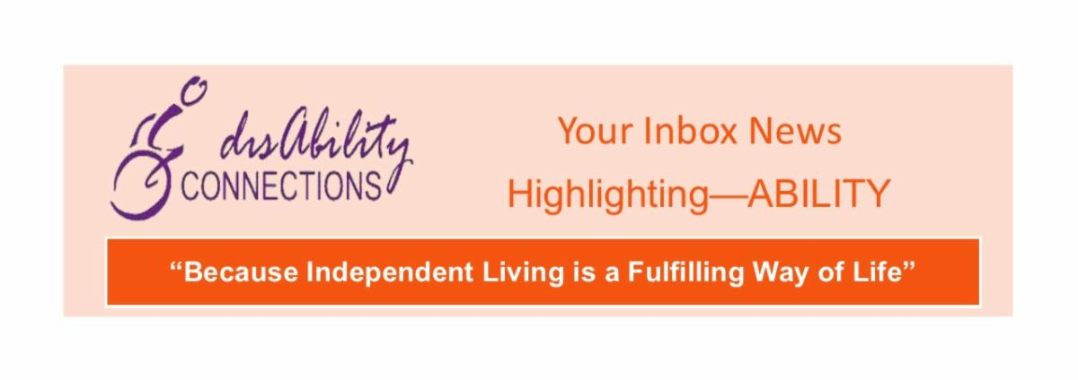 disability connections.  Your inbox news.  Highlighting Ability.  Because independent living is a fulfilling way of life.