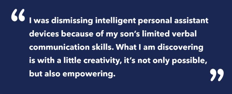 On a blue background_ the following quote is written_ I was dismissing intelligent personal assistant devices because of my son_s limited verbal communication skills. What I am discovering is with a little creativity_ it_s not only possible_ but also empowering.