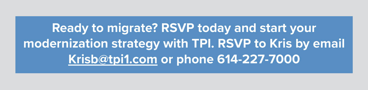 Ready to migrate? RSVP today and start your modernization strategy with TPI. RSVP to Kris by email Krisb@tpi1.com or phone 614-227-7000