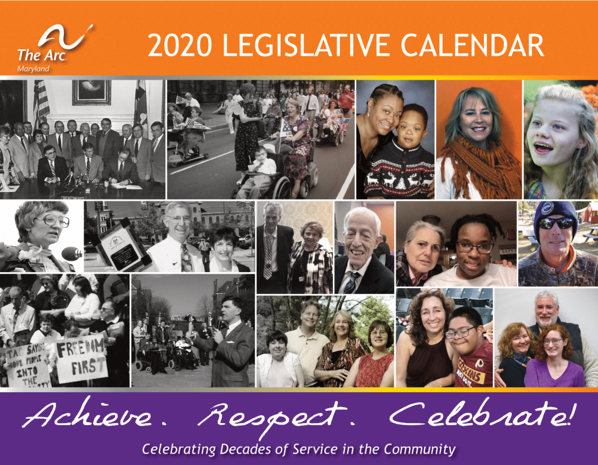 The Arc Maryland 2020 Legislative Calendar. Featuring advocacy photos in Annapolis and photos of families and individuals served by The Arc. Also states Achieve. Respect. Celebrate! Celebrating Decades of Service in the Community
