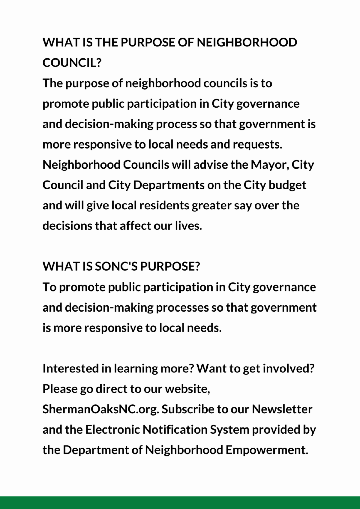WHAT IS THE PURPOSE OF NEIGHBORHOOD COUNCIL The purpose of neighborhood councils is to promote public participation in City governance and decision making process so that governmentis more responsive to local needs and requests.
