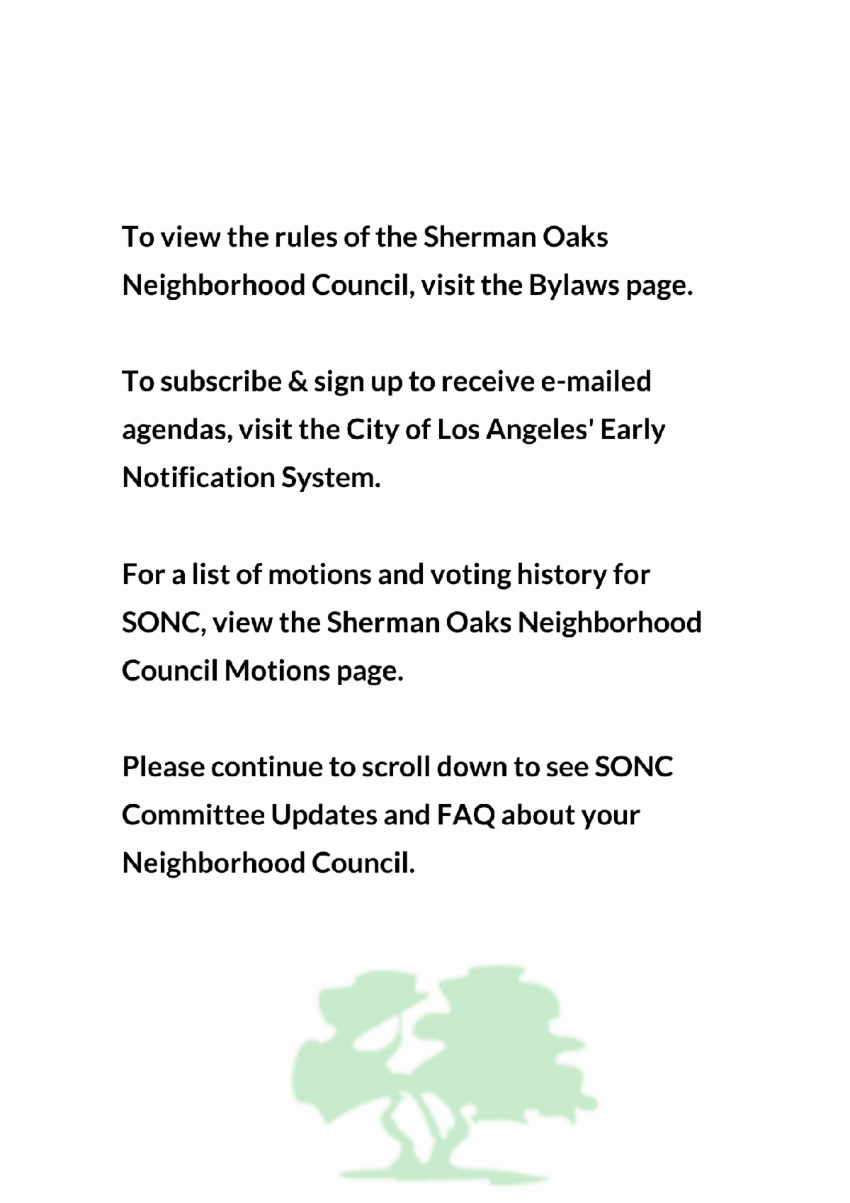 To view the rules of the Sherman Oaks Neighborhood Council visit theBylawspage. To subscribe sign up to receive emailed agendas visit the City of Los AngelesEarly Notification System. For a list of motions and voting history visit SONC s website.