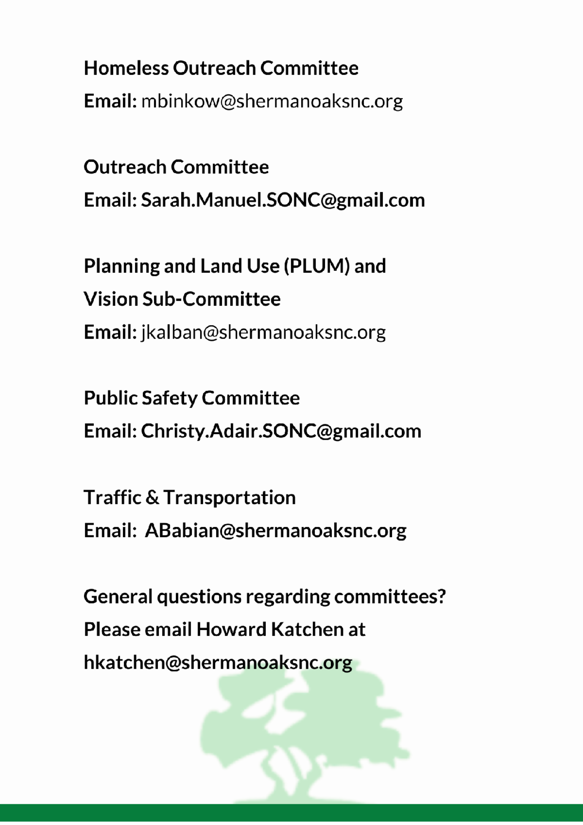 Homeless Outreach Committee mbinkow at shermanoaksnc.org Outreach Committee Sarah.Manuel.SONC at gmail.com Planning and Land Use and  Vision Sub Committee jkalban at shermanoaksnc.org Public Safety Committee Christy.Adair.SONC at gmail.com