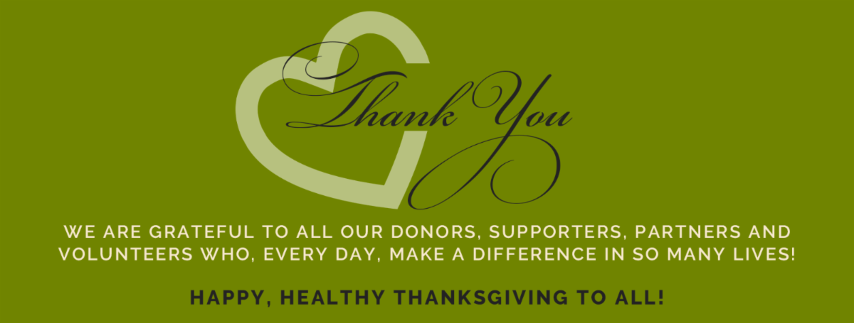 We are grateful to all our donors, supporters, partners and volunteers who, every day, make a difference in so many lives! Happy, Healthy Thanksgiving to All!