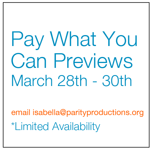 Pay What You Can Previews March 28th to 30th email isabella at parityproductions.org Limited Availability