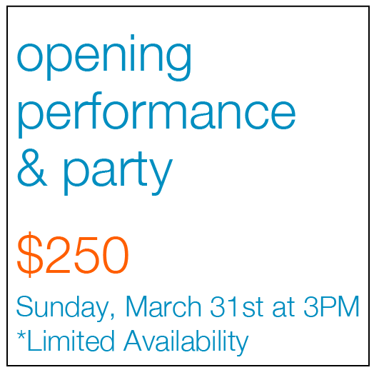 Opening performance and party $250 Sunday March 31st at 3pm Limited Availability