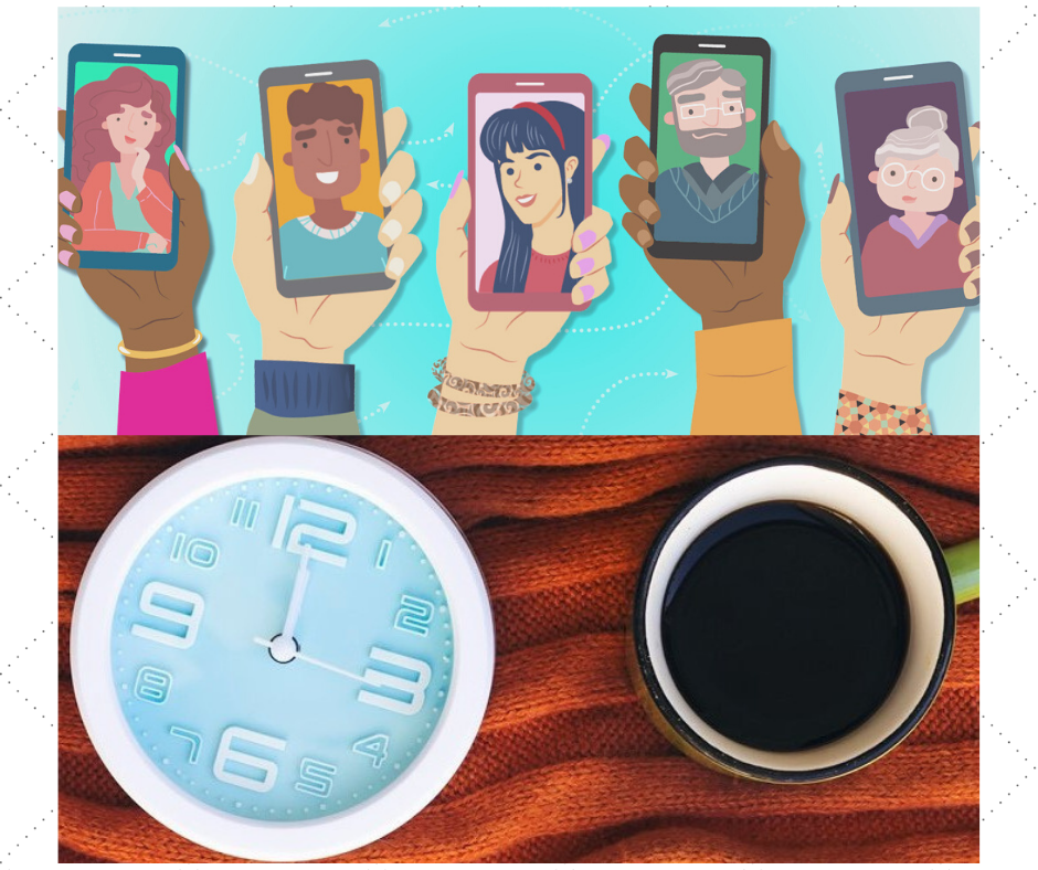 Illustrated hands holding cell phones and face-timing people of all ages; photo of a clock with hands at noon and a cup of coffee