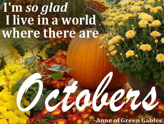 Fall mums, plants and a pumpkin with the quote - I'm so glad I live in a world where there are Octobers - Anne of Green Gables