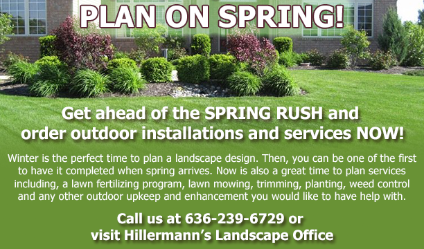 Plan on Spring - Plan landscape project and services you would like to have in the coming spring season - call Hillermann Nursery and Florist at 636-239-6729