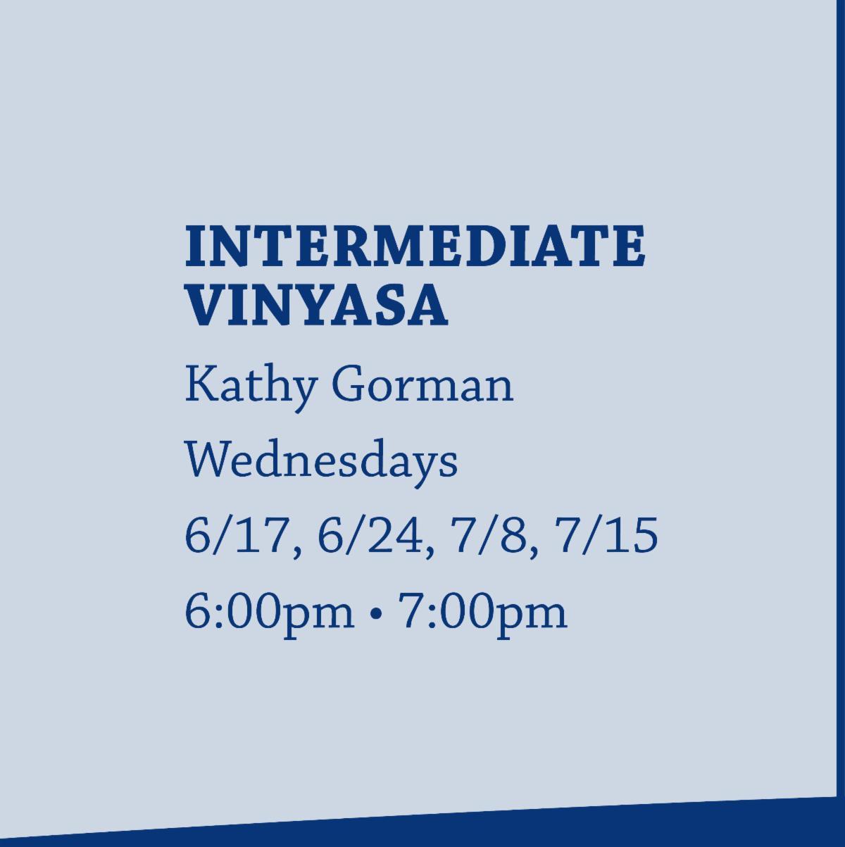 Intermediate Vinyasa with Kathy Gorman on Wednesdays from 6:00pm-7:00pm