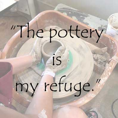 The pottery is my refuge