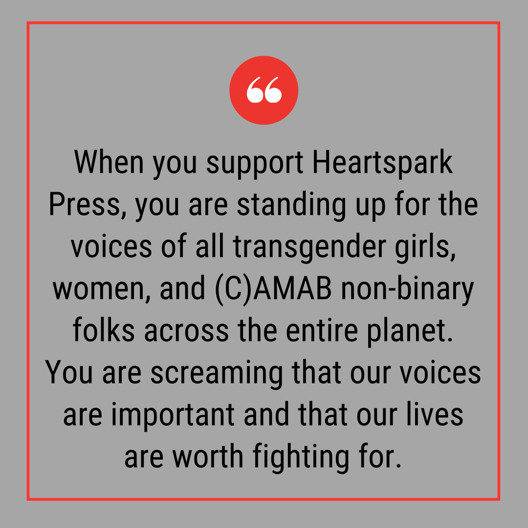 "Grey background and text that reads: ""When you support Heartspark Press, you are standing up for the voices of all transgender girls, women, and (C)AMAB non-binary folks across the entire planet. You are screaming that our voices are important and that..."""