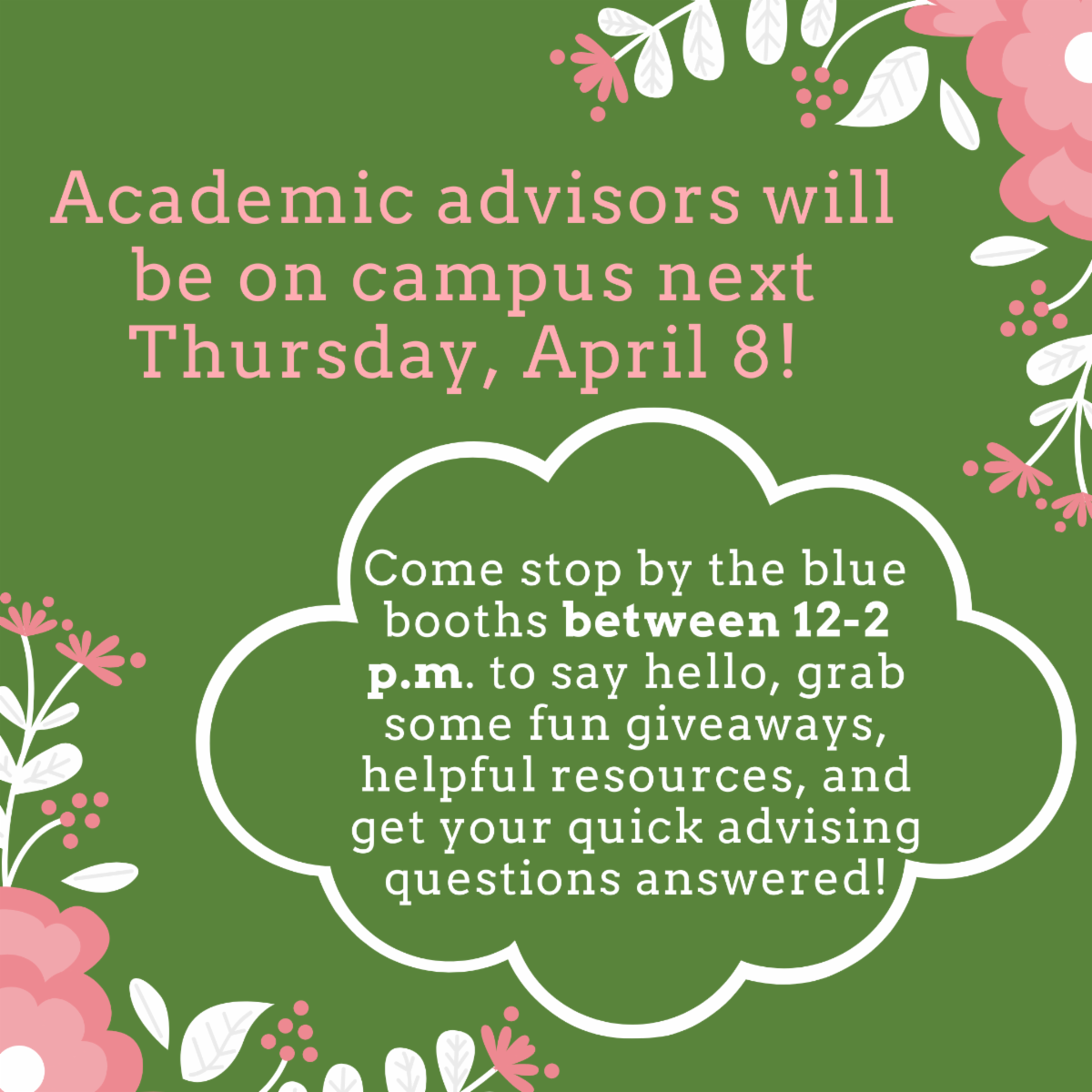 Pink and white flowers on an olive background featuring text academic advisors are on campus thursday april 8.  stop by the blue booths between 12 and 2 to say hi grab  fun giveaways helpful resources and get your quick advising questions answered