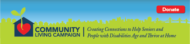 Community Living Campaign_ Creating Connections to Help Seniors and People with Disabilities Age and Thrive at Home. Click here to Donate.