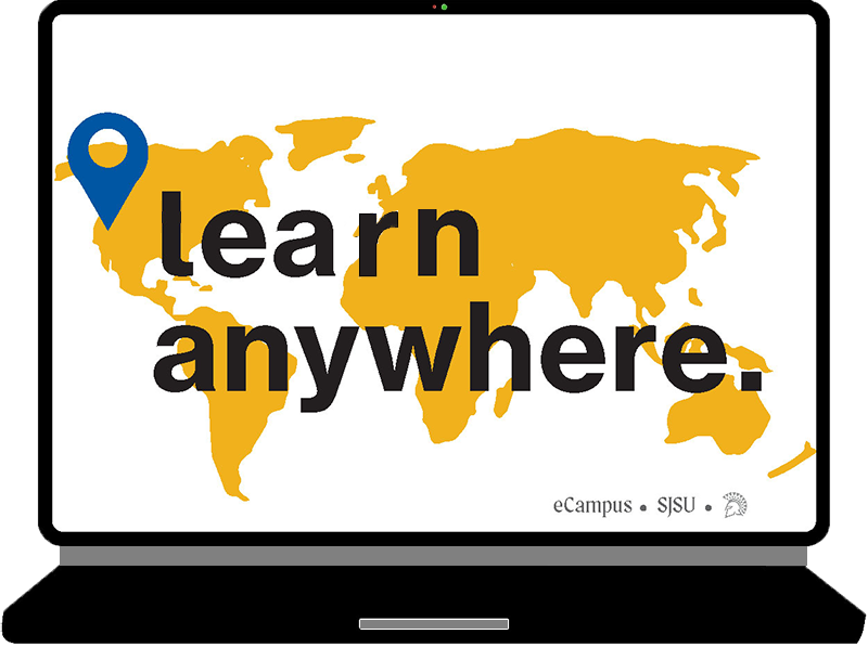 Need Tech Assistance? Check out the links in the Learn Anywhere website to access the tech resources that you need. You can also download software you may need for certain classes. sjsu.edu/learnanywhere/